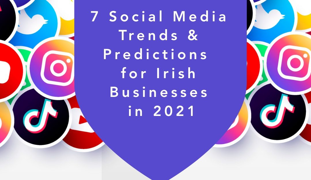 7 Social Media Trends & Predictions for Irish Businesses in 2021